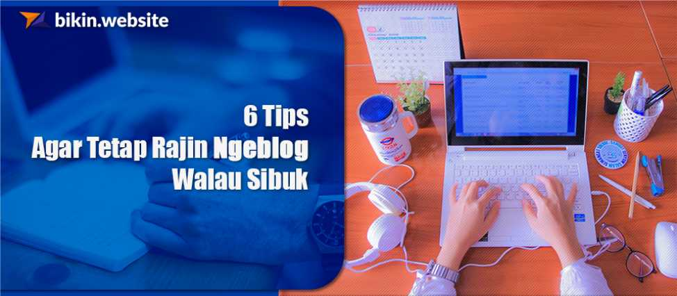 6 Tips Agar Tetap Rajin Ngeblog Walau Sibuk